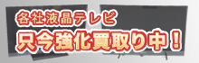 液晶テレビ高価買取 | 出張買取強化中!!